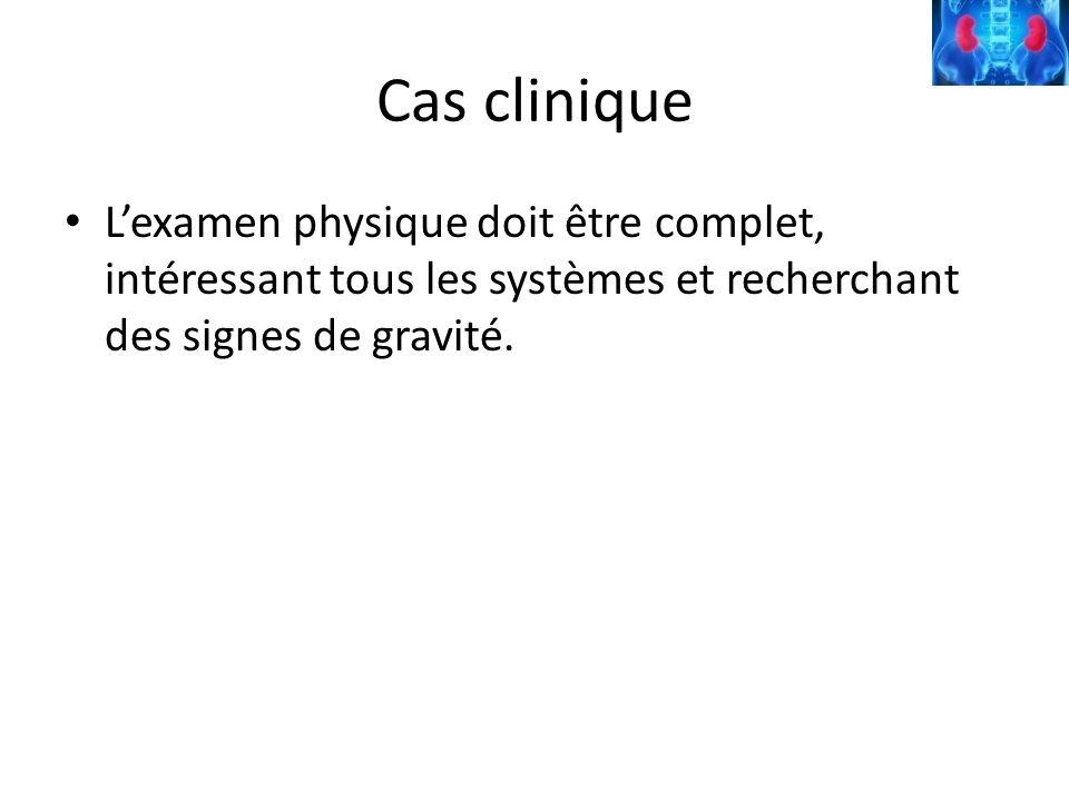 Cas clinique Lexamen physique doit être complet, intéressant tous les systèmes et recherchant des signes de gravité.