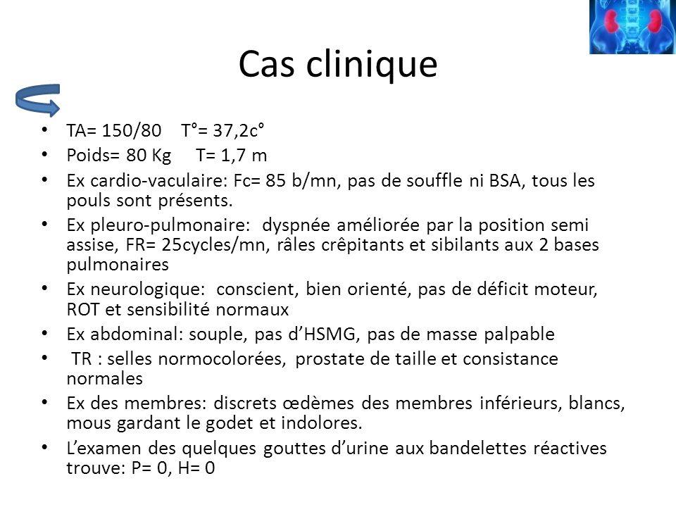 Cas clinique TA= 150/80 T°= 37,2c° Poids= 80 Kg T= 1,7 m Ex cardio-vaculaire: Fc= 85 b/mn, pas de souffle ni BSA, tous les pouls sont présents. Ex ple