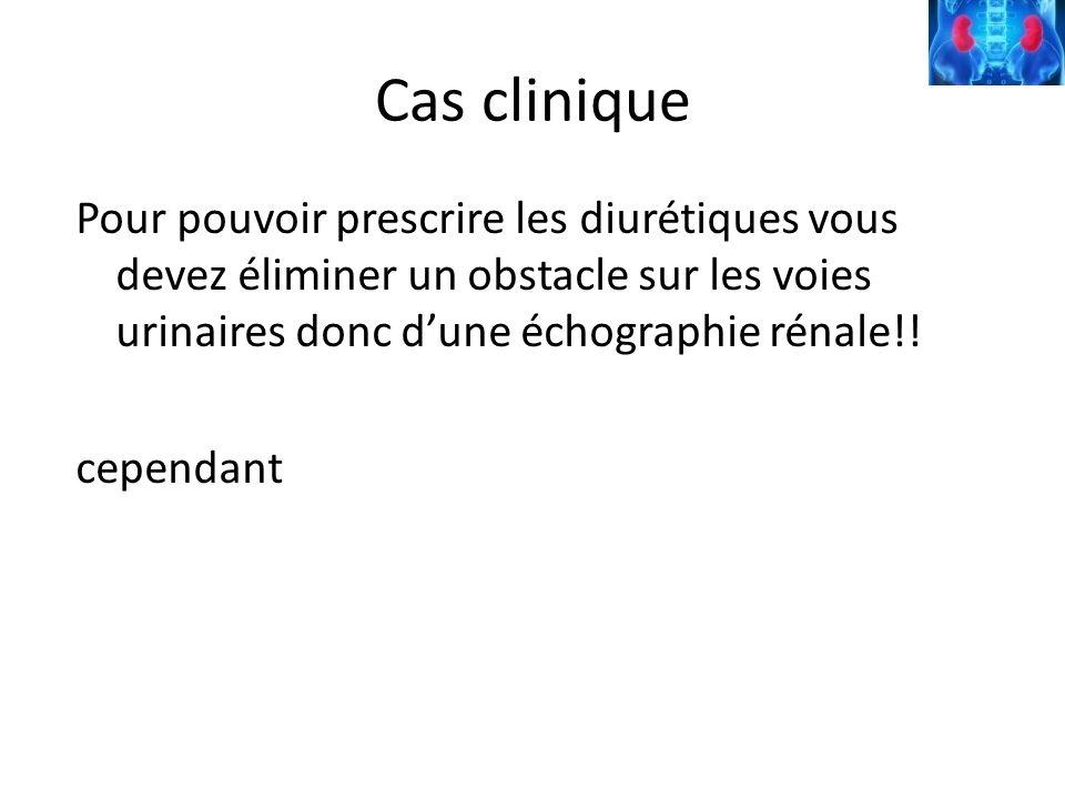Cas clinique Pour pouvoir prescrire les diurétiques vous devez éliminer un obstacle sur les voies urinaires donc dune échographie rénale!! cependant
