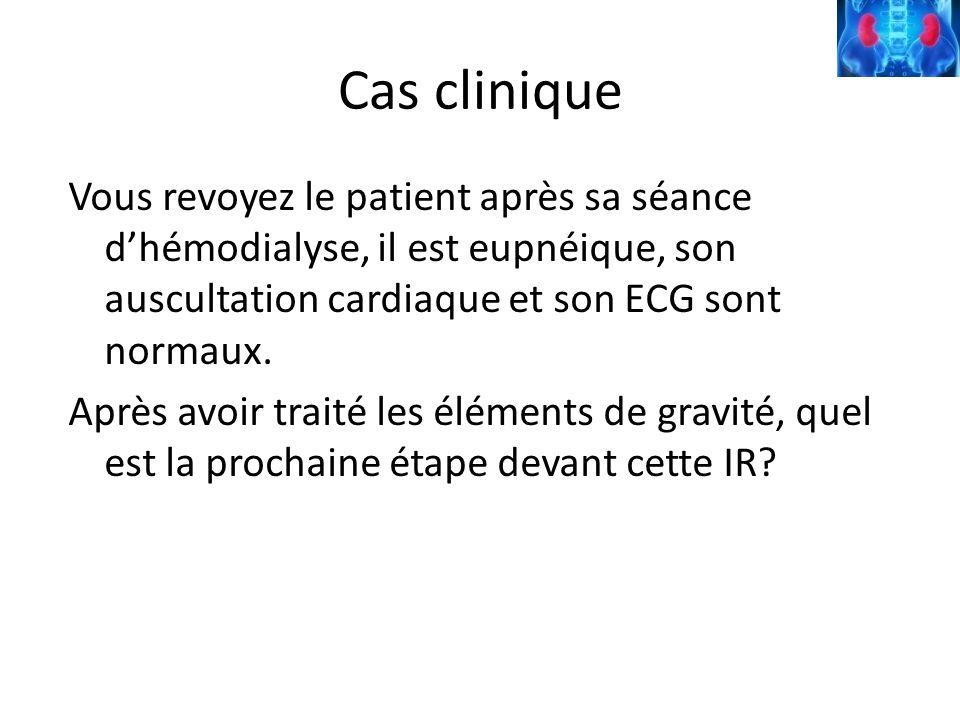 Cas clinique Vous revoyez le patient après sa séance dhémodialyse, il est eupnéique, son auscultation cardiaque et son ECG sont normaux. Après avoir t