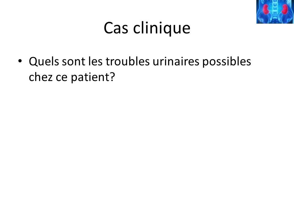 Cas clinique Quels sont les troubles urinaires possibles chez ce patient?