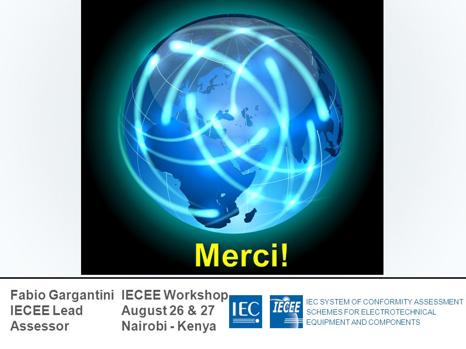 IEC SYSTEM OF CONFORMITY ASSESSMENT SCHEMES FOR ELECTROTECHNICAL EQUIPMENT AND COMPONENTS Fabio Gargantini IECEE Lead Assessor IECEE Workshop August 2