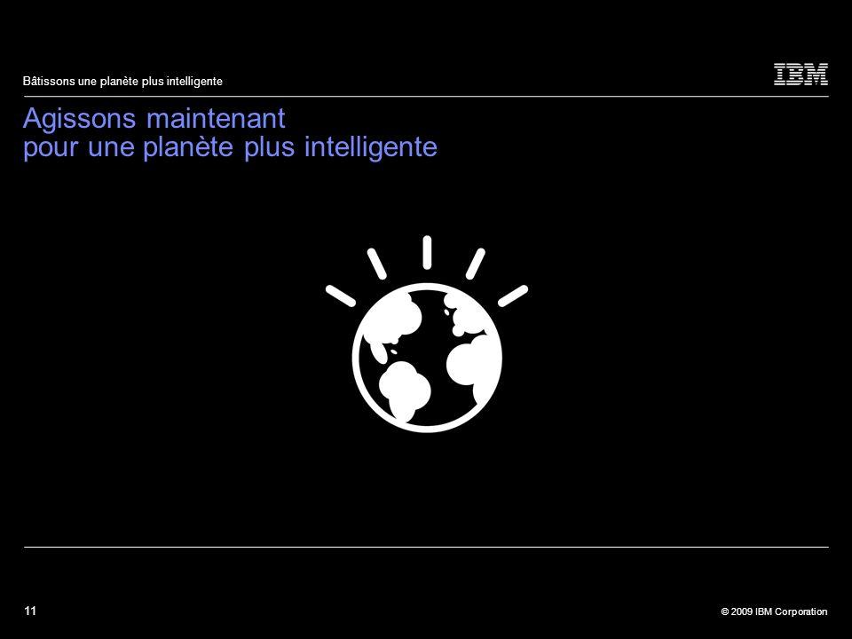 11 © 2009 IBM Corporation Bâtissons une planète plus intelligente Agissons maintenant pour une planète plus intelligente