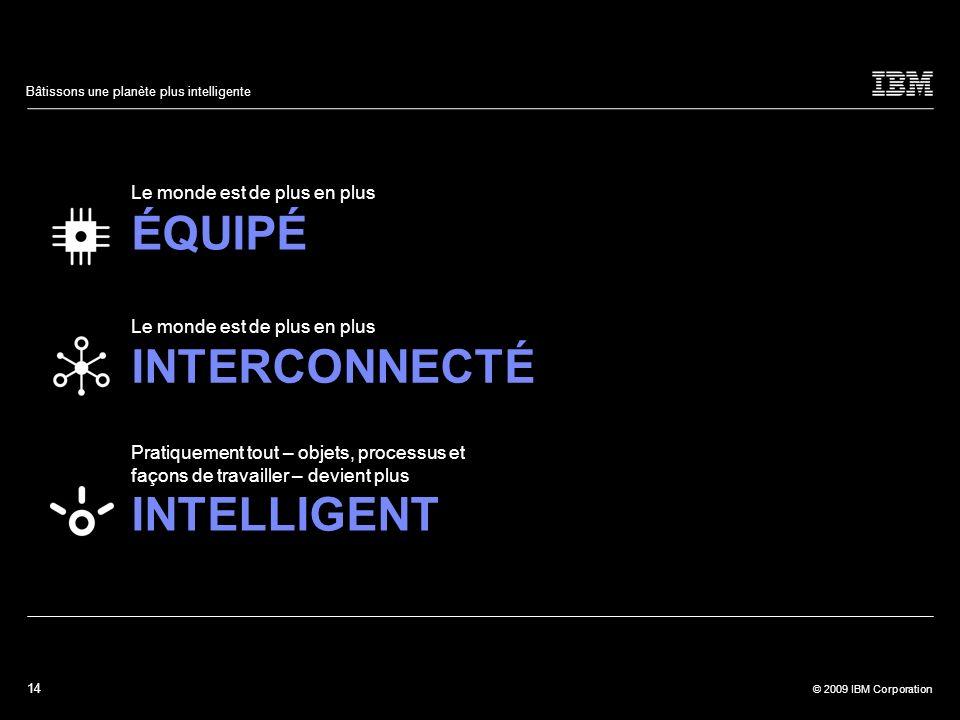 14 © 2009 IBM Corporation Bâtissons une planète plus intelligente Le monde est de plus en plus ÉQUIPÉ Le monde est de plus en plus INTERCONNECTÉ Prati