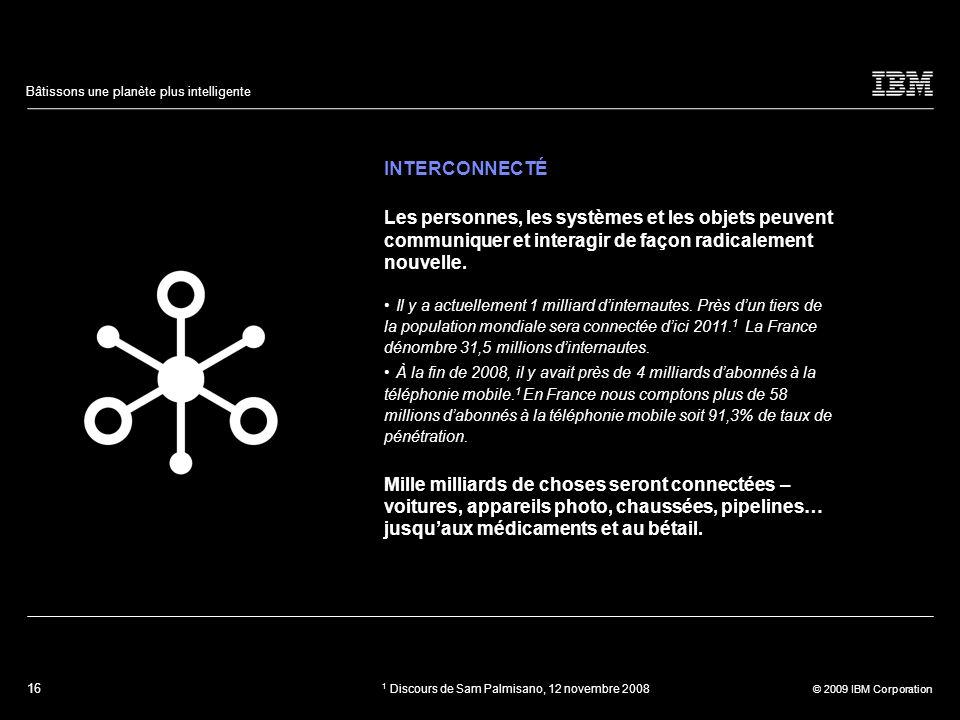 16 © 2009 IBM Corporation Bâtissons une planète plus intelligente INTERCONNECTÉ Les personnes, les systèmes et les objets peuvent communiquer et inter