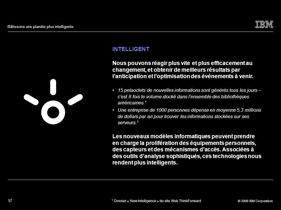 17 © 2009 IBM Corporation Bâtissons une planète plus intelligente INTELLIGENT Nous pouvons réagir plus vite et plus efficacement au changement, et obt