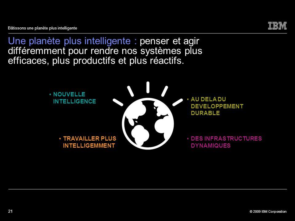21 © 2009 IBM Corporation Bâtissons une planète plus intelligente Une planète plus intelligente : penser et agir différemment pour rendre nos systèmes
