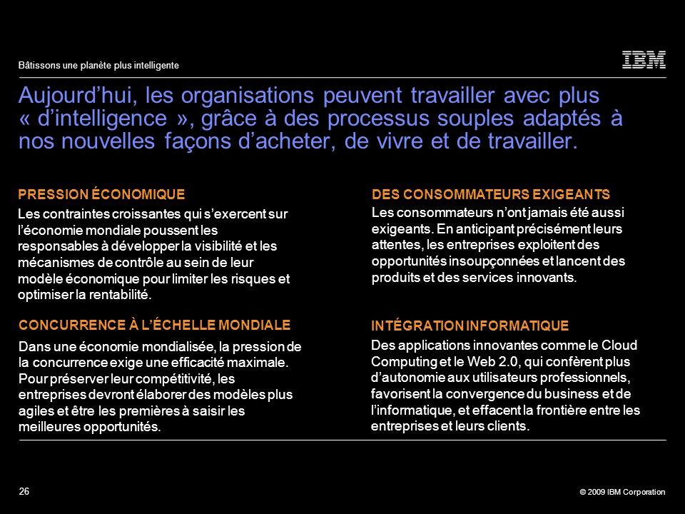 26 © 2009 IBM Corporation Bâtissons une planète plus intelligente Aujourdhui, les organisations peuvent travailler avec plus « dintelligence », grâce