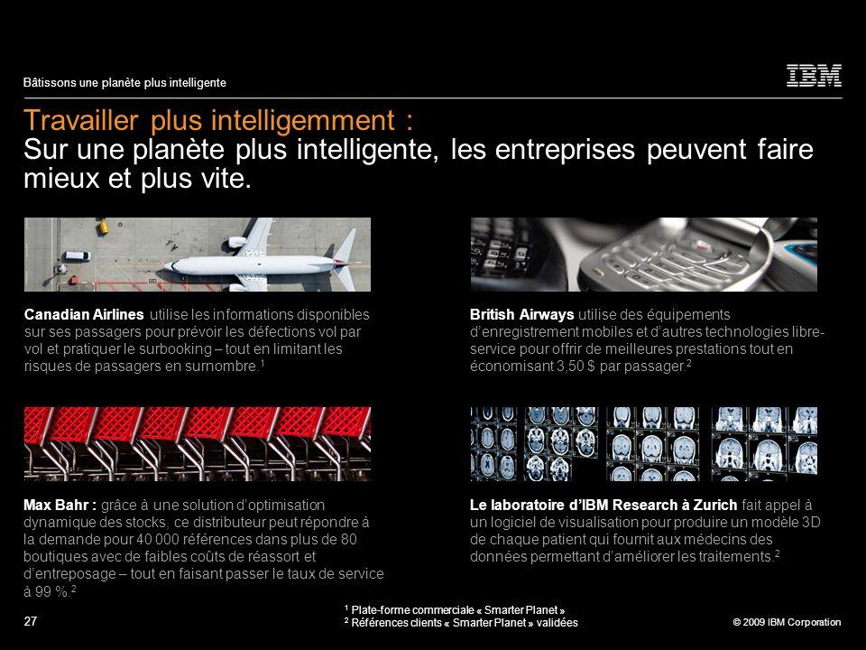 27 © 2009 IBM Corporation Bâtissons une planète plus intelligente Travailler plus intelligemment : Sur une planète plus intelligente, les entreprises