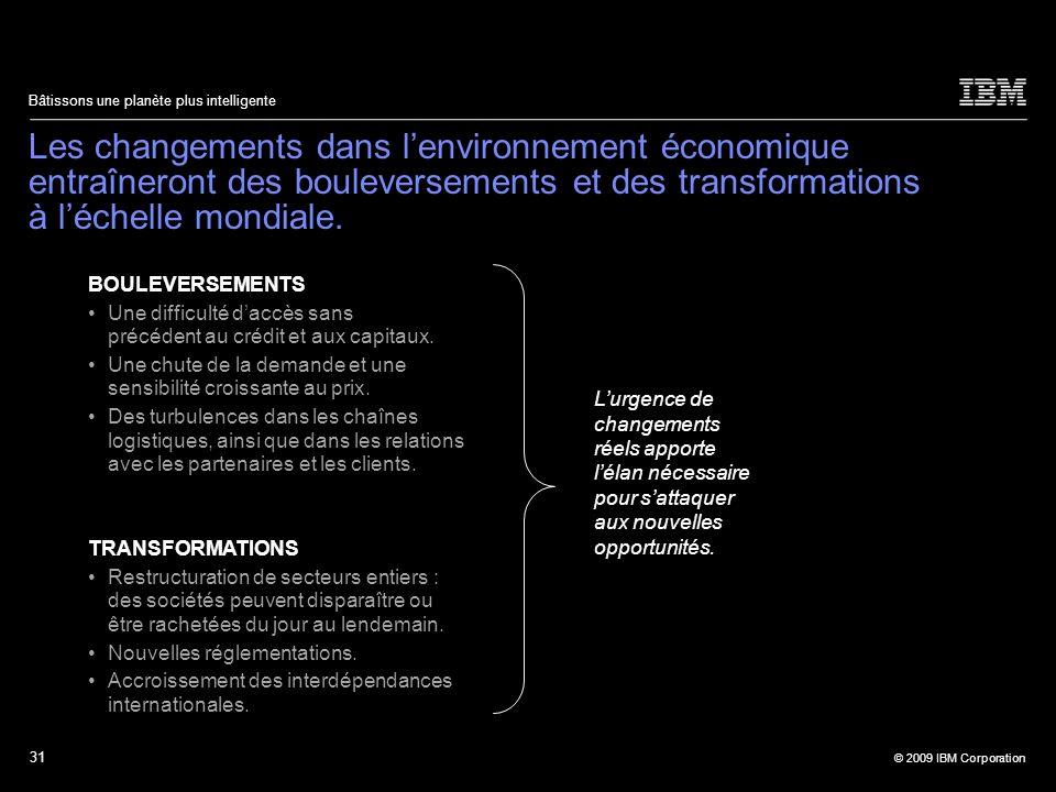31 © 2009 IBM Corporation Bâtissons une planète plus intelligente Les changements dans lenvironnement économique entraîneront des bouleversements et d