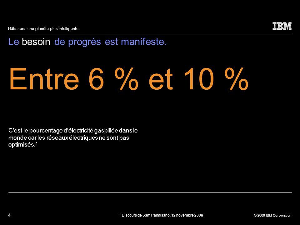 4 © 2009 IBM Corporation Bâtissons une planète plus intelligente Le besoin de progrès est manifeste. Entre 6 % et 10 % Cest le pourcentage délectricit