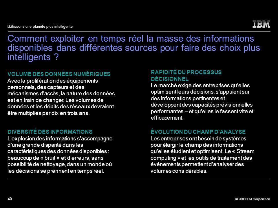 40 © 2009 IBM Corporation Bâtissons une planète plus intelligente Comment exploiter en temps réel la masse des informations disponibles dans différent