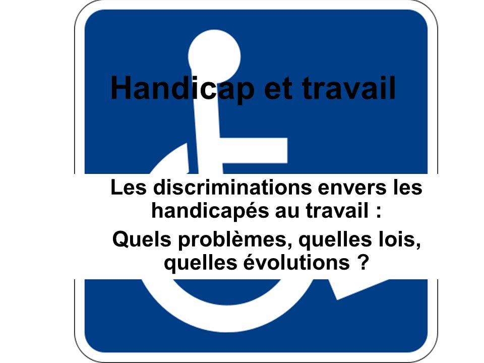 Handicap et travail Les discriminations envers les handicapés au travail : Quels problèmes, quelles lois, quelles évolutions ?