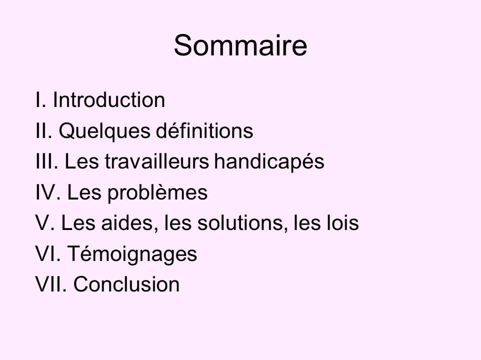 Sommaire I. Introduction II. Quelques définitions III. Les travailleurs handicapés IV. Les problèmes V. Les aides, les solutions, les lois VI. Témoign