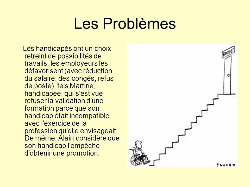 Les Problèmes Les handicapés ont un choix retreint de possibilités de travails, les employeurs les défavorisent (avec réduction du salaire, des congés