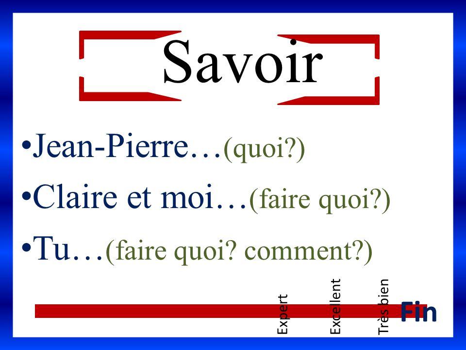 Jean-Pierre… (quoi?) Claire et moi… (faire quoi?) Tu… (faire quoi? comment?) ExpertExcellentTrès bien Fin Savoir