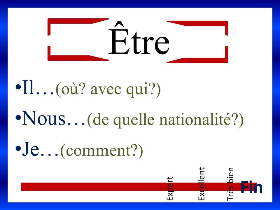 Être Il… (où? avec qui?) Nous… (de quelle nationalité?) Je… (comment?) ExpertExcellentTrès bien Fin