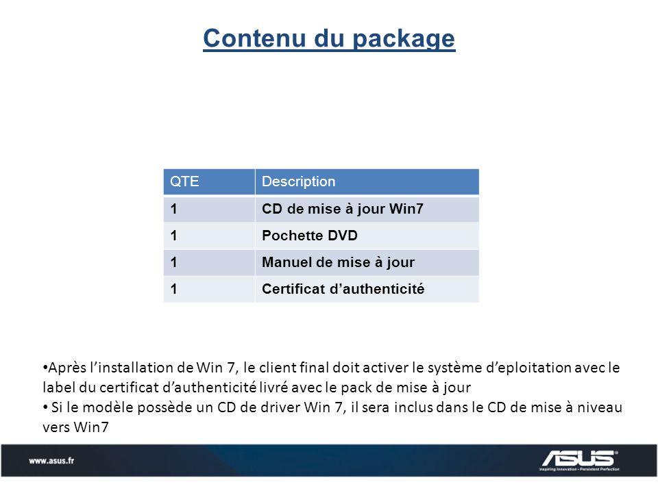 Après linstallation de Win 7, le client final doit activer le système deploitation avec le label du certificat dauthenticité livré avec le pack de mise à jour Si le modèle possède un CD de driver Win 7, il sera inclus dans le CD de mise à niveau vers Win7 QTEDescription 1CD de mise à jour Win7 1Pochette DVD 1Manuel de mise à jour 1Certificat dauthenticité Contenu du package