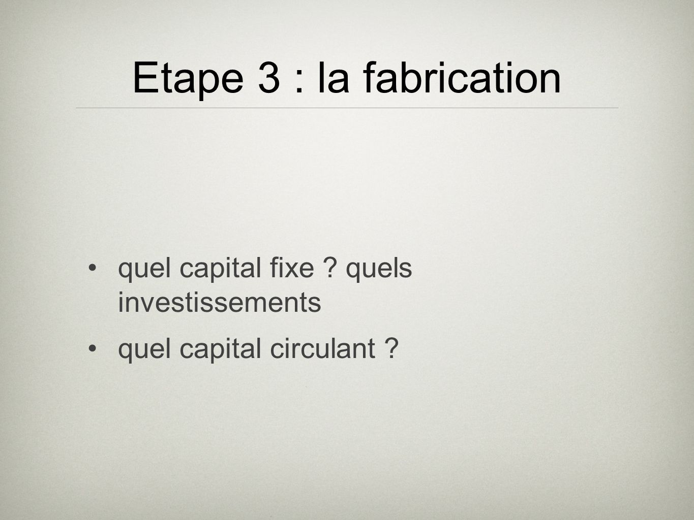 Etape 3 : la fabrication quel capital fixe quels investissements quel capital circulant