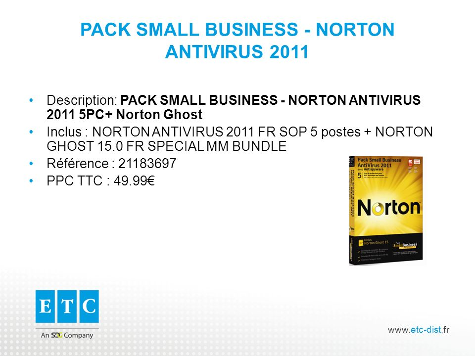 www.etc-dist.fr PACK SMALL BUSINESS - NORTON ANTIVIRUS 2011 Description: PACK SMALL BUSINESS - NORTON ANTIVIRUS 2011 5PC+ Norton Ghost Inclus : NORTON ANTIVIRUS 2011 FR SOP 5 postes + NORTON GHOST 15.0 FR SPECIAL MM BUNDLE Référence : 21183697 PPC TTC : 49.99