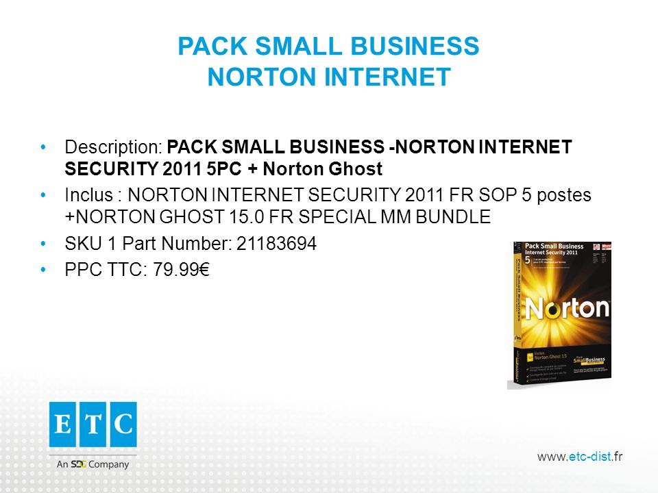 www.etc-dist.fr PACK SMALL BUSINESS NORTON INTERNET Description: PACK SMALL BUSINESS -NORTON INTERNET SECURITY 2011 5PC + Norton Ghost Inclus : NORTON INTERNET SECURITY 2011 FR SOP 5 postes +NORTON GHOST 15.0 FR SPECIAL MM BUNDLE SKU 1 Part Number: 21183694 PPC TTC: 79.99