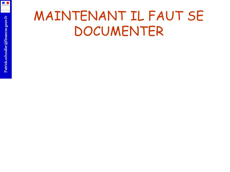r Patrick.schouller@finances.gouv.fr MAINTENANT IL FAUT SE DOCUMENTER