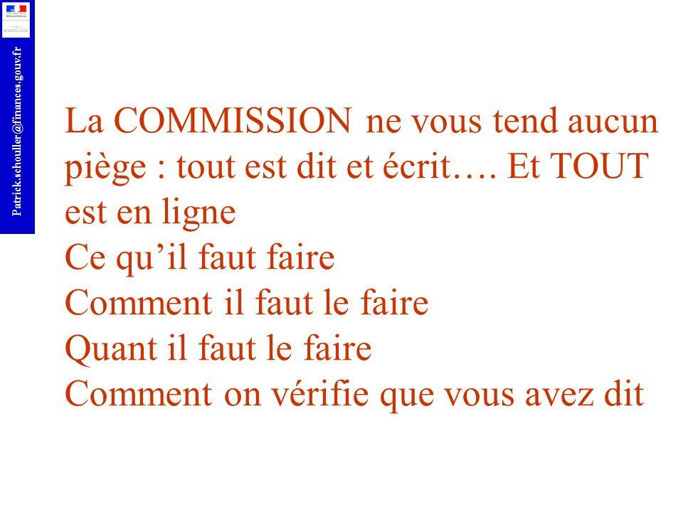 r Patrick.schouller@finances.gouv.fr La COMMISSION ne vous tend aucun piège : tout est dit et écrit…. Et TOUT est en ligne Ce quil faut faire Comment