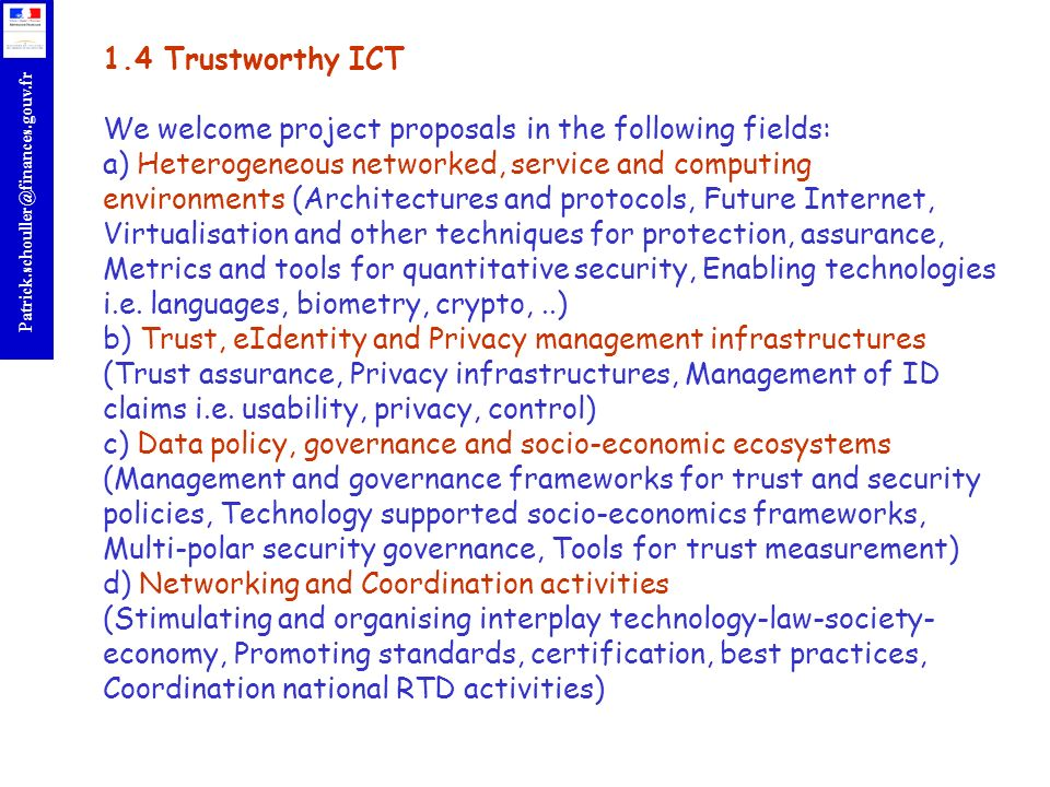 r Patrick.schouller@finances.gouv.fr 1.4 Trustworthy ICT We welcome project proposals in the following fields: a) Heterogeneous networked, service and computing environments (Architectures and protocols, Future Internet, Virtualisation and other techniques for protection, assurance, Metrics and tools for quantitative security, Enabling technologies i.e.