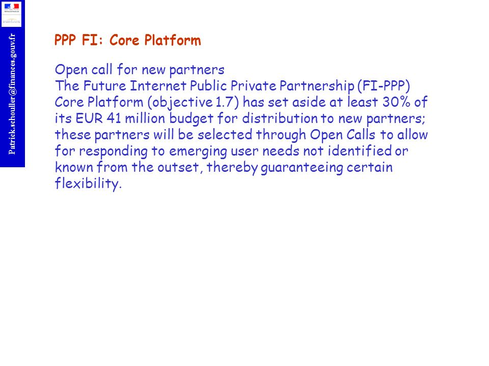 r Patrick.schouller@finances.gouv.fr PPP FI: Core Platform Open call for new partners The Future Internet Public Private Partnership (FI-PPP) Core Platform (objective 1.7) has set aside at least 30% of its EUR 41 million budget for distribution to new partners; these partners will be selected through Open Calls to allow for responding to emerging user needs not identified or known from the outset, thereby guaranteeing certain flexibility.