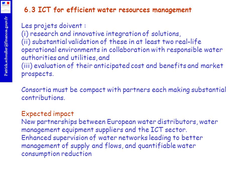 r Patrick.schouller@finances.gouv.fr 6.3 ICT for efficient water resources management Les projets doivent : (i) research and innovative integration of solutions, (ii) substantial validation of these in at least two real-life operational environments in collaboration with responsible water authorities and utilities, and (iii) evaluation of their anticipated cost and benefits and market prospects.