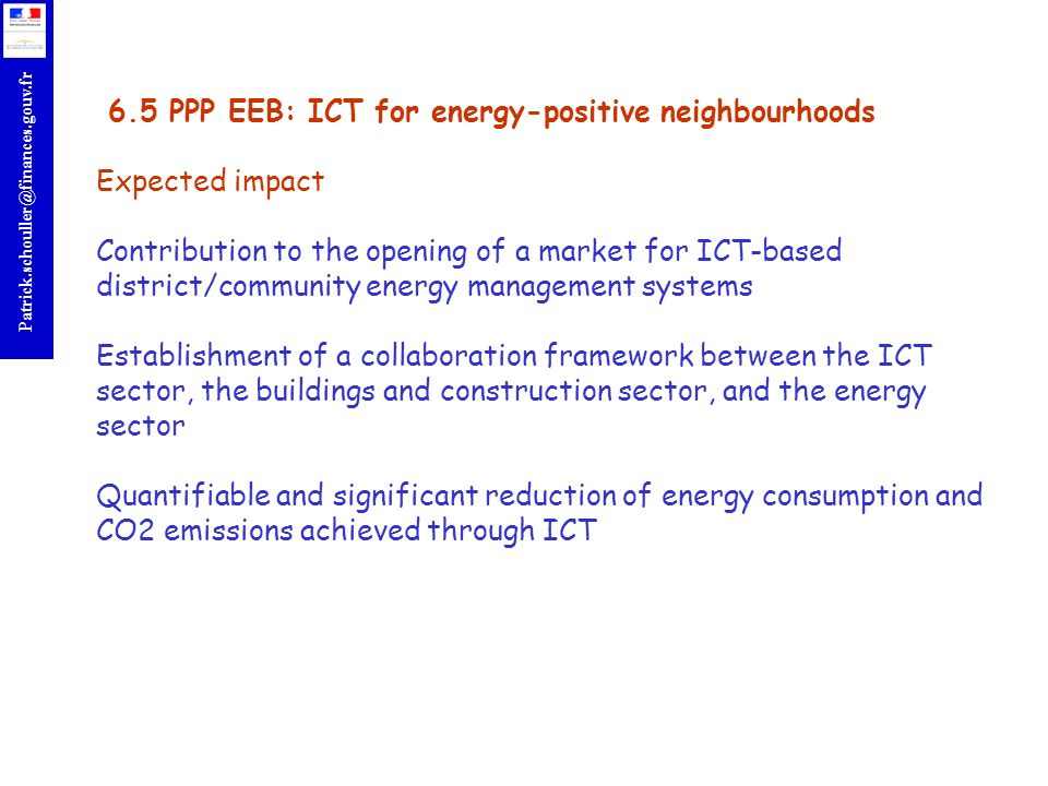 r Patrick.schouller@finances.gouv.fr 6.5 PPP EEB: ICT for energy-positive neighbourhoods Expected impact Contribution to the opening of a market for ICT-based district/community energy management systems Establishment of a collaboration framework between the ICT sector, the buildings and construction sector, and the energy sector Quantifiable and significant reduction of energy consumption and CO2 emissions achieved through ICT