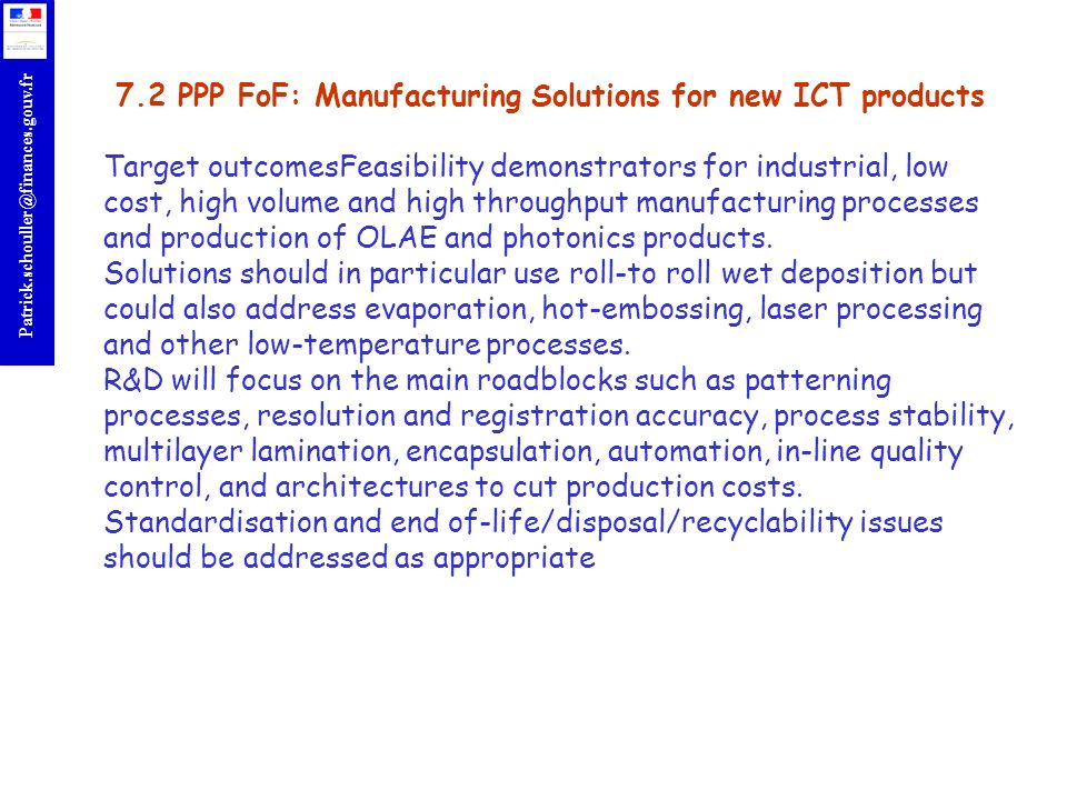 r Patrick.schouller@finances.gouv.fr 7.2 PPP FoF: Manufacturing Solutions for new ICT products Target outcomesFeasibility demonstrators for industrial, low cost, high volume and high throughput manufacturing processes and production of OLAE and photonics products.
