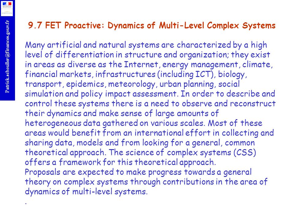r Patrick.schouller@finances.gouv.fr 9.7 FET Proactive: Dynamics of Multi-Level Complex Systems Many artificial and natural systems are characterized by a high level of differentiation in structure and organization; they exist in areas as diverse as the Internet, energy management, climate, financial markets, infrastructures (including ICT), biology, transport, epidemics, meteorology, urban planning, social simulation and policy impact assessment.