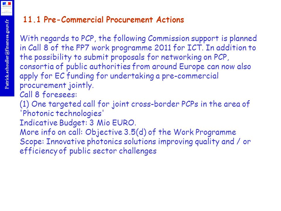 r Patrick.schouller@finances.gouv.fr 11.1 Pre-Commercial Procurement Actions With regards to PCP, the following Commission support is planned in Call 8 of the FP7 work programme 2011 for ICT.