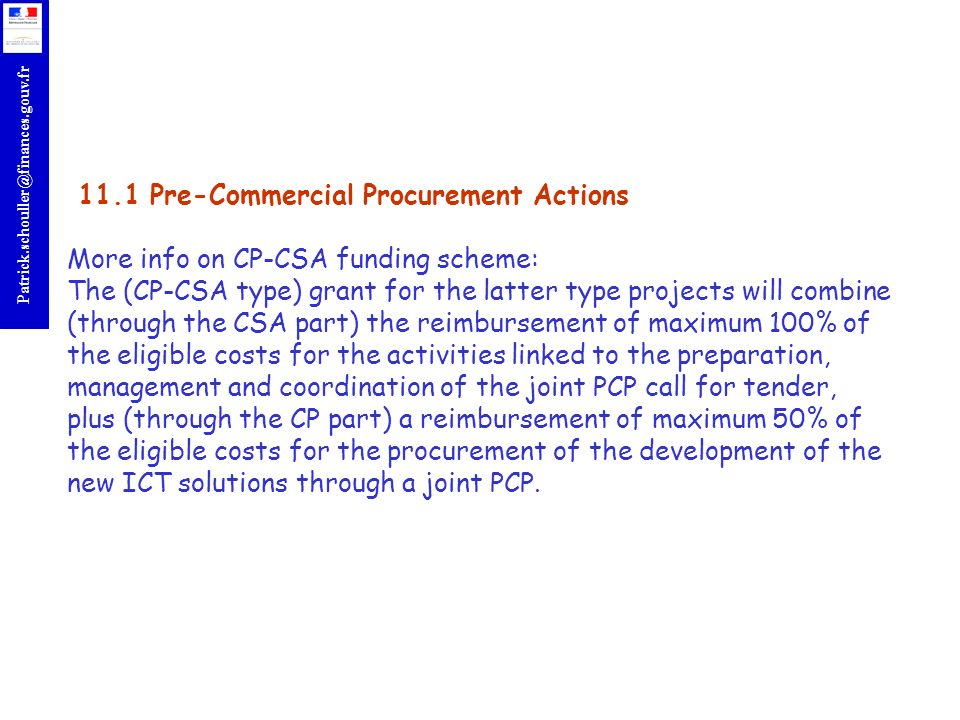 r Patrick.schouller@finances.gouv.fr 11.1 Pre-Commercial Procurement Actions More info on CP-CSA funding scheme: The (CP-CSA type) grant for the latter type projects will combine (through the CSA part) the reimbursement of maximum 100% of the eligible costs for the activities linked to the preparation, management and coordination of the joint PCP call for tender, plus (through the CP part) a reimbursement of maximum 50% of the eligible costs for the procurement of the development of the new ICT solutions through a joint PCP.