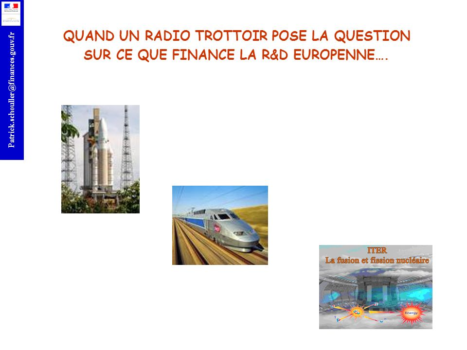 r Patrick.schouller@finances.gouv.fr ACTEURS FRANCAIS RETENUS DANS LES PROJETS ANTERIEURS TRIALOG THALES COMMUNICATIONS SA INSTITUT EURECOM EUROPE RECHERCHE TRANSPORT UNIVERSITE DE RENES 1 INSA ORANGE France FEDERATION INTERNATIONALE DE L AUTOMOBILE CENTRE ETUDE POUR LA PLANIFICATION URBAINE ET LE TRANSPORT HITACHI EUROPE SAS PEUGEOT CITROEN SAS REGIENOV VEOLIA TRANSPORT TRIALOG INSTITUT TELECOM