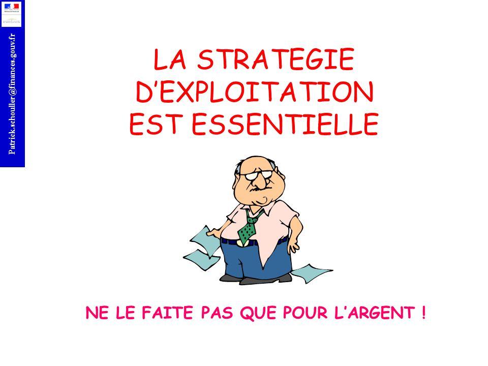 r Patrick.schouller@finances.gouv.fr NE LE FAITE PAS QUE POUR LARGENT ! LA STRATEGIE DEXPLOITATION EST ESSENTIELLE