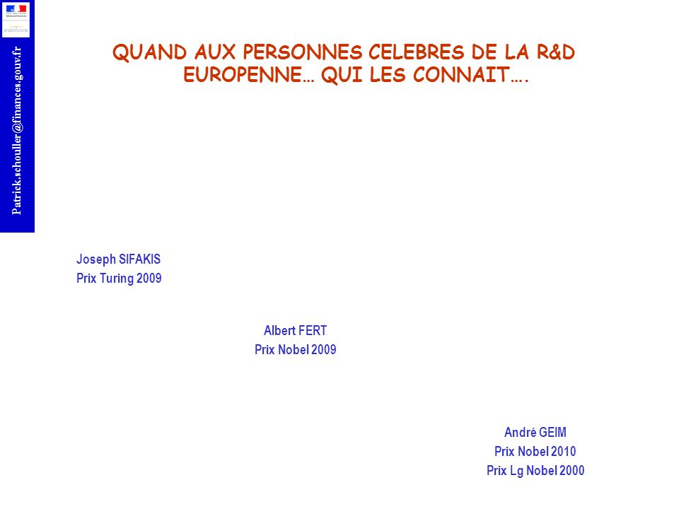 r Patrick.schouller@finances.gouv.fr Site web: http://www.cordis.lu/fp7 Help Desk: prenom.nom@ec.europa.eu Point de contact national : Frederic.Laurent@recherche.gouv.fr Claire.Ferte@ubifrance.fr Patrick.Schouller@finances.gouv.fr http://www.eurosfaire.gouv.fr http://www2.evariste.org/actu/schouller CONSULTER