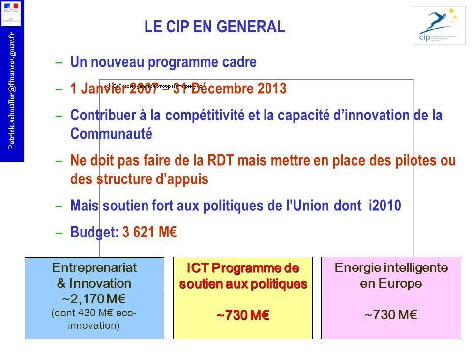 r Patrick.schouller@finances.gouv.fr LE CIP EN GENERAL – Un nouveau programme cadre – 1 Janvier 2007 – 31 Décembre 2013 – Contribuer à la compétitivit