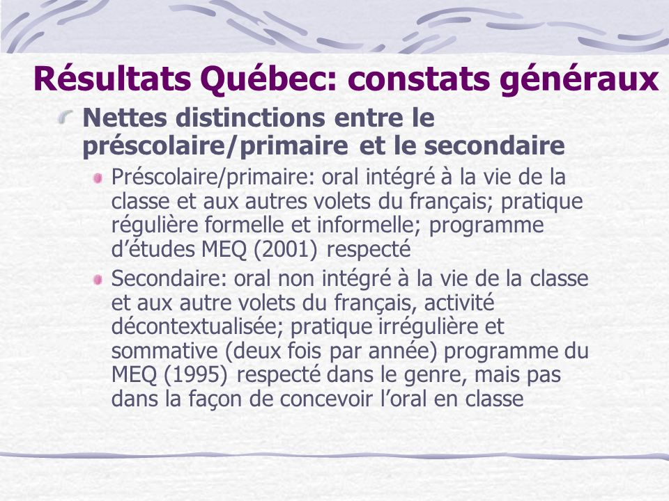 Résultats Québec: constats généraux Nettes distinctions entre le préscolaire/primaire et le secondaire Préscolaire/primaire: oral intégré à la vie de