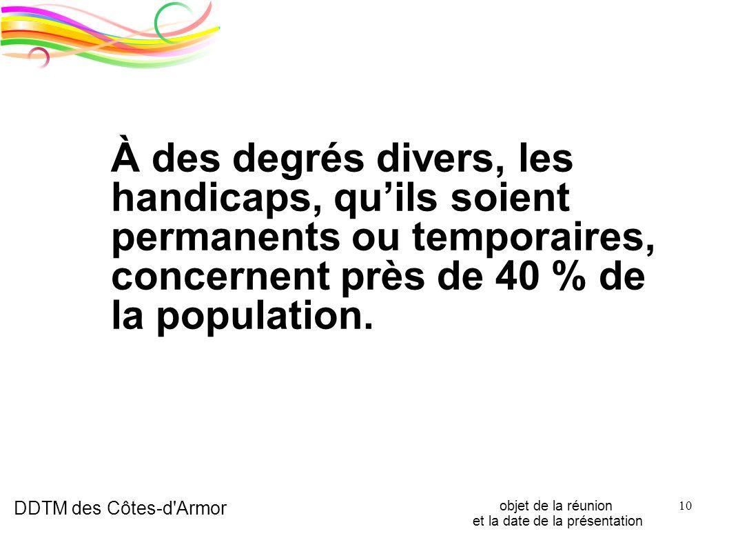 DDTM des Côtes-d'Armor objet de la réunion et la date de la présentation 10 À des degrés divers, les handicaps, quils soient permanents ou temporaires