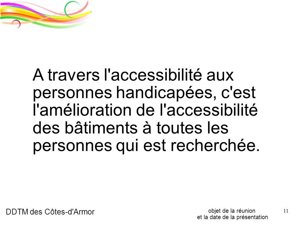 DDTM des Côtes-d'Armor objet de la réunion et la date de la présentation 11 A travers l'accessibilité aux personnes handicapées, c'est l'amélioration