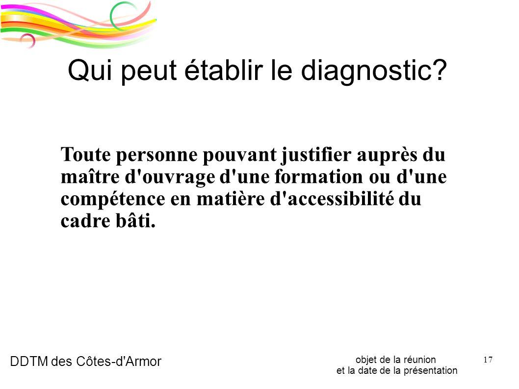 DDTM des Côtes-d'Armor objet de la réunion et la date de la présentation 17 Qui peut établir le diagnostic? Toute personne pouvant justifier auprès du