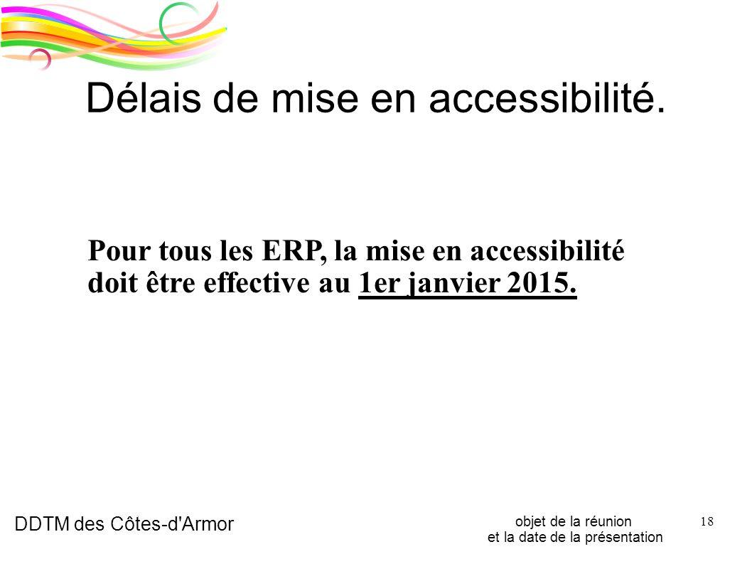 DDTM des Côtes-d'Armor objet de la réunion et la date de la présentation 18 Délais de mise en accessibilité. Pour tous les ERP, la mise en accessibili