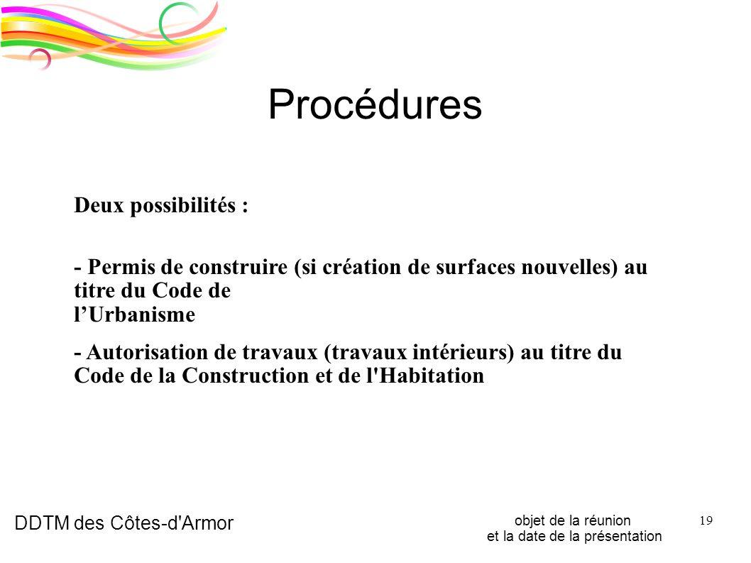 DDTM des Côtes-d'Armor objet de la réunion et la date de la présentation 19 Procédures Deux possibilités : - Permis de construire (si création de surf