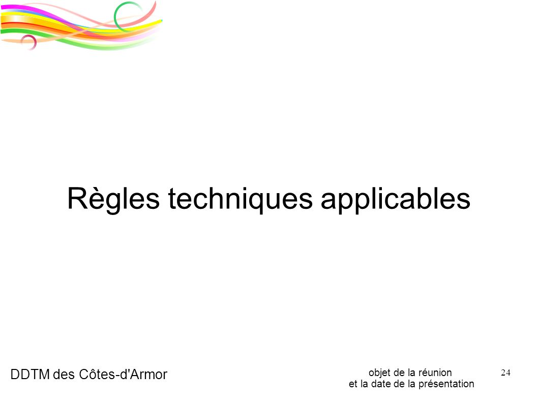 DDTM des Côtes-d'Armor objet de la réunion et la date de la présentation 24 Règles techniques applicables