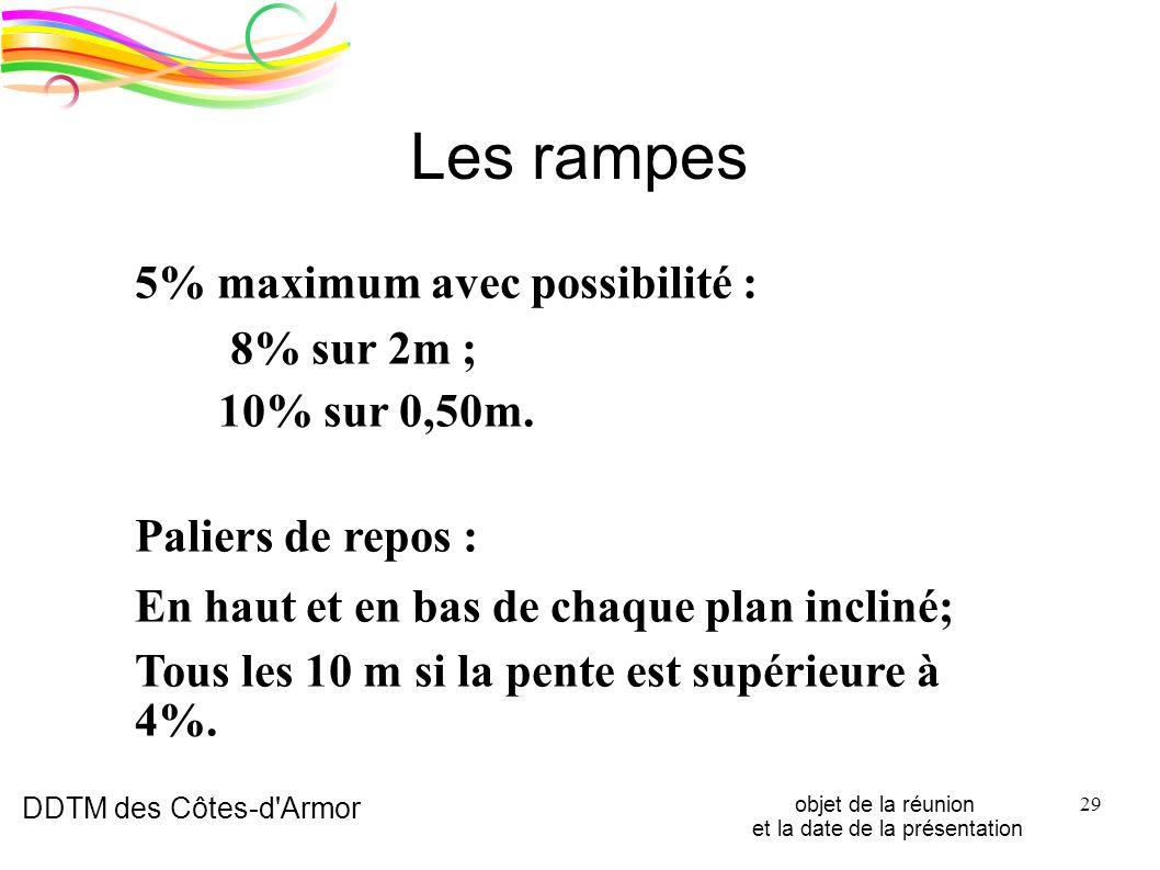 DDTM des Côtes-d'Armor objet de la réunion et la date de la présentation 29 Les rampes 5% maximum avec possibilité : 8% sur 2m ; 10% sur 0,50m. Palier