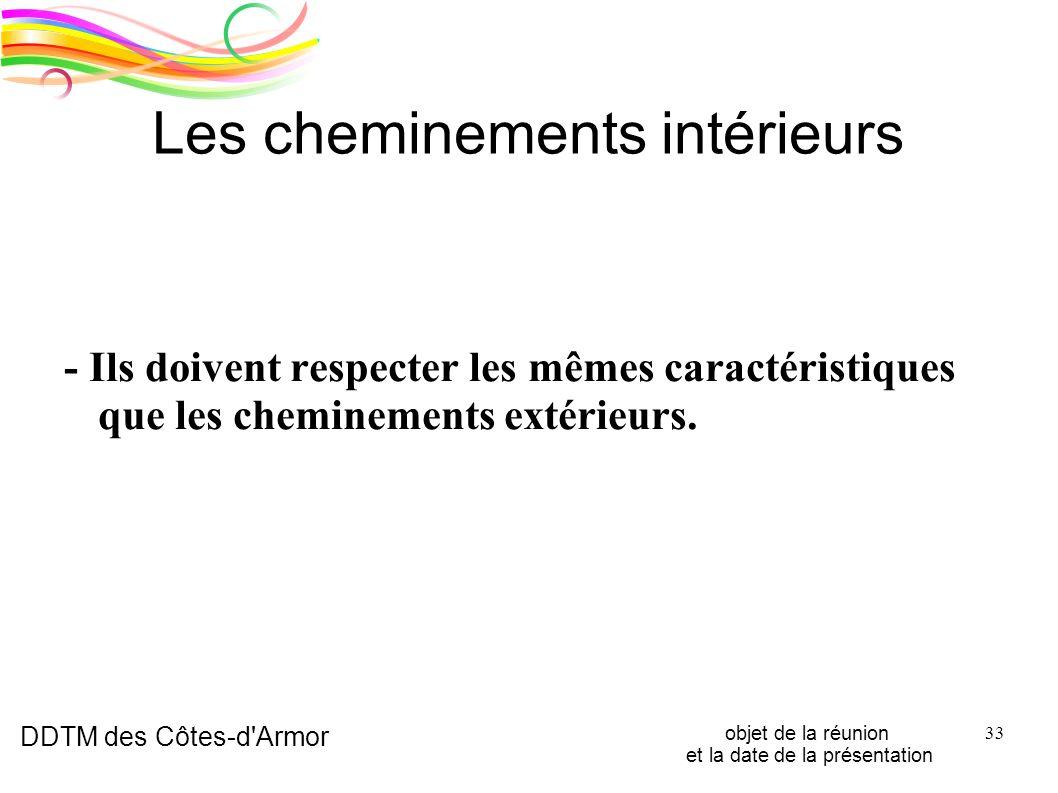 DDTM des Côtes-d'Armor objet de la réunion et la date de la présentation 33 Les cheminements intérieurs - Ils doivent respecter les mêmes caractéristi