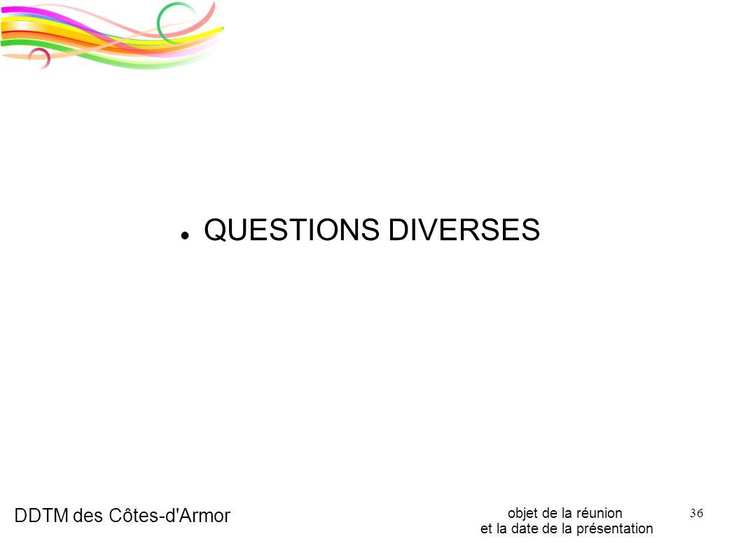 DDTM des Côtes-d'Armor objet de la réunion et la date de la présentation 36 QUESTIONS DIVERSES