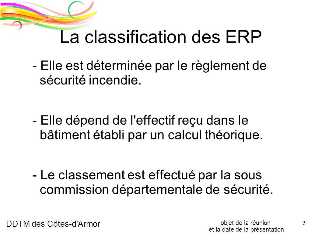DDTM des Côtes-d'Armor objet de la réunion et la date de la présentation 5 La classification des ERP - Elle est déterminée par le règlement de sécurit